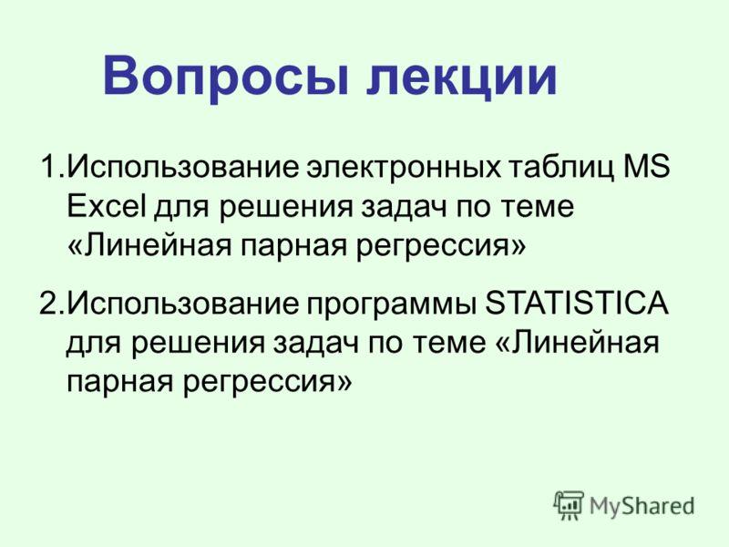 Вопросы лекции 1.Использование электронных таблиц MS Excel для решения задач по теме «Линейная парная регрессия» 2.Использование программы STATISTICA для решения задач по теме «Линейная парная регрессия»