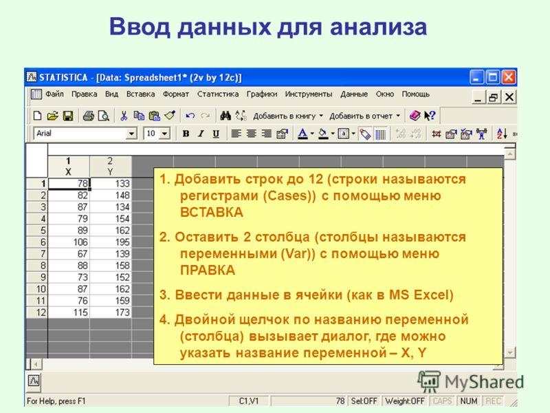 Ввод данных для анализа 1. Добавить строк до 12 (строки называются регистрами (Cases)) с помощью меню ВСТАВКА 2. Оставить 2 столбца (столбцы называются переменными (Var)) c помощью меню ПРАВКА 3. Ввести данные в ячейки (как в MS Excel) 4. Двойной щел