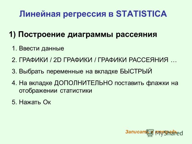 Линейная регрессия в STATISTICA 1) Построение диаграммы рассеяния 1.Ввести данные 2.ГРАФИКИ / 2D ГРАФИКИ / ГРАФИКИ РАССЕЯНИЯ … 3.Выбрать переменные на вкладке БЫСТРЫЙ 4.На вкладке ДОПОЛНИТЕЛЬНО поставить флажки на отображении статистики 5.Нажать Ок З