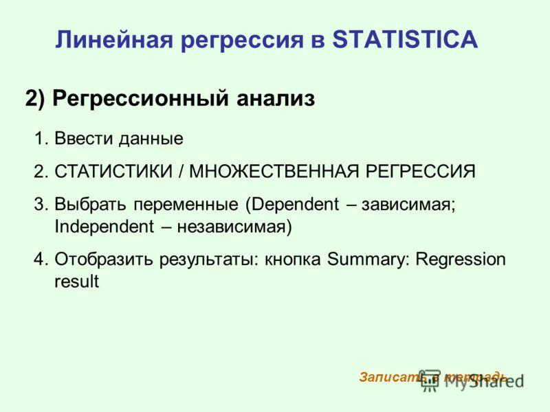 Линейная регрессия в STATISTICA 2) Регрессионный анализ 1.Ввести данные 2.СТАТИСТИКИ / МНОЖЕСТВЕННАЯ РЕГРЕССИЯ 3.Выбрать переменные (Dependent – зависимая; Independent – независимая) 4.Отобразить результаты: кнопка Summary: Regression result Записать