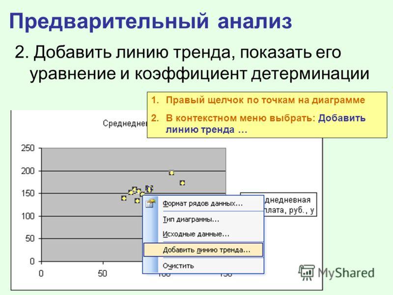 Предварительный анализ 2. Добавить линию тренда, показать его уравнение и коэффициент детерминации 1.Правый щелчок по точкам на диаграмме 2.В контекстном меню выбрать: Добавить линию тренда …