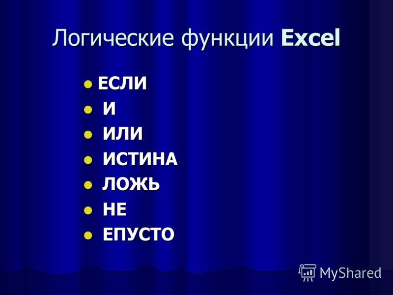 Логические функции Excel ЕСЛИ ЕСЛИ И И ИЛИ ИЛИ ИСТИНА ИСТИНА ЛОЖЬ ЛОЖЬ НЕ НЕ ЕПУСТО ЕПУСТО
