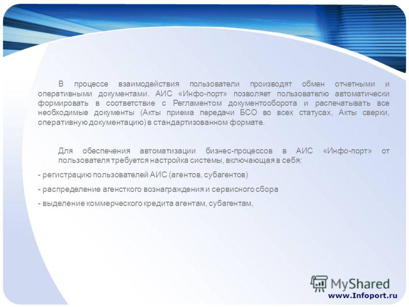 www.Infoport.ru В процессе взаимодействия пользователи производят обмен отчетными и оперативными документами. АИС «Инфо-порт» позволяет пользователю автоматически формировать в соответствие с Регламентом документооборота и распечатывать все необходим