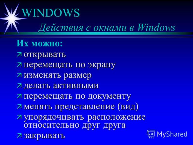 WINDOWS Действия с окнами в Windows Их можно: ä открывать ä перемещать по экрану ä изменять размер ä делать активными ä перемещать по документу ä менять представление (вид) ä упорядочивать расположение относительно друг друга ä закрывать