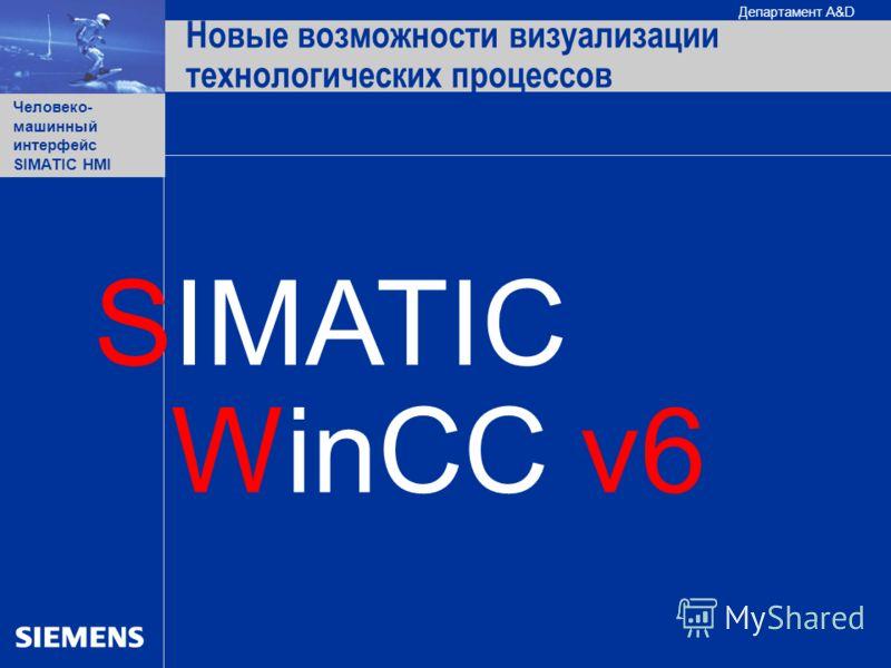Человеко- машинный интерфейс SIMATIC HMI Департамент A&D WinCC v6 Новые возможности визуализации технологических процессов SIMATIC