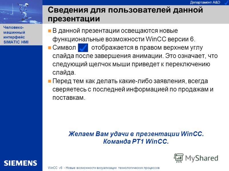 Департамент A&D Человеко- машинный интерфейс SIMATIC HMI WinCC v6 - Новые возможности визуализации технологических процессов Сведения для пользователей данной презентации В данной презентации освещаются новые функциональные возможности WinCC версии 6