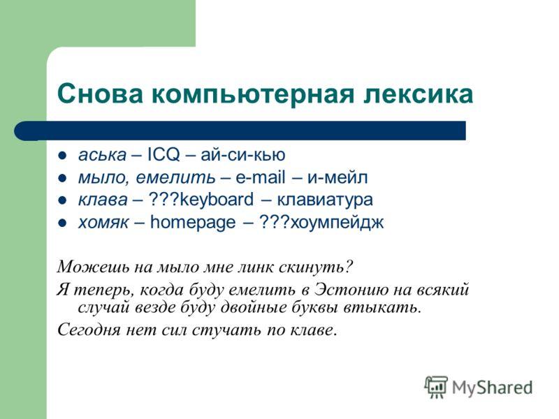 Снова компьютерная лексика аська – ICQ – ай-си-кью мыло, емелить – e-mail – и-мейл клава – ???keyboard – клавиатура хомяк – homepage – ???хоумпейдж Можешь на мыло мне линк скинуть? Я теперь, когда буду емелить в Эстонию на всякий случай везде буду дв