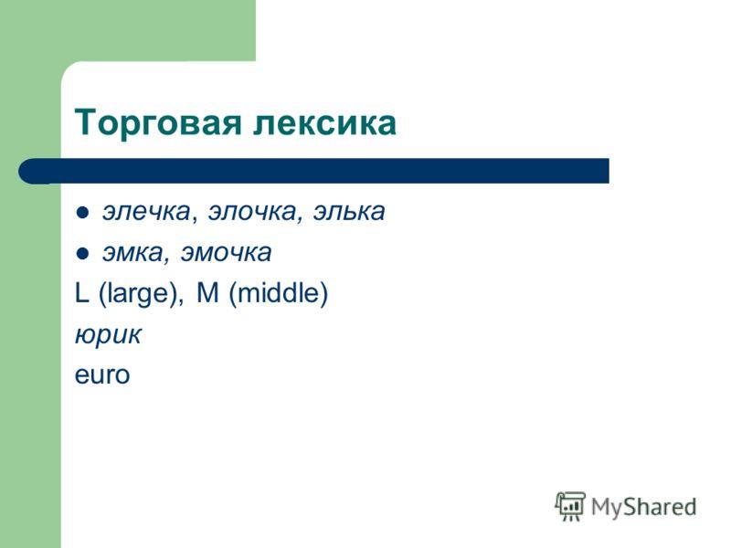 Торговая лексика элечка, элочка, элька эмка, эмочка L (large), M (middle) юрик euro