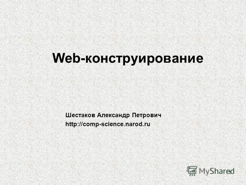 1 Web-конструирование Шестаков Александр Петрович http://comp-science.narod.ru