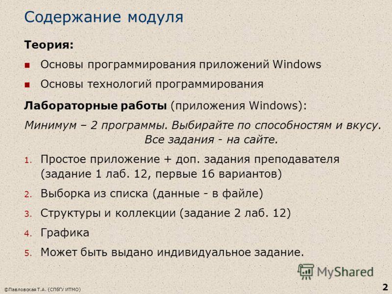 ©Павловская Т.А. (СПбГУ ИТМО) 2 Содержание модуля Теория: Основы программирования приложений Windows Основы технологий программирования Лабораторные работы (приложения Windows): Минимум – 2 программы. Выбирайте по способностям и вкусу. Все задания -