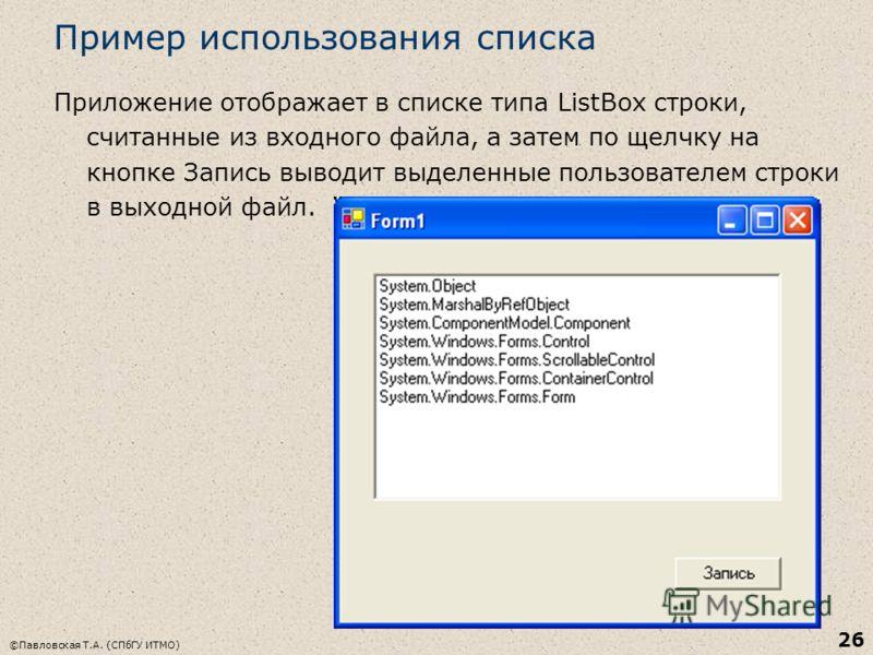 ©Павловская Т.А. (СПбГУ ИТМО) 26 Пример использования списка Приложение отображает в списке типа ListBox строки, считанные из входного файла, а затем по щелчку на кнопке Запись выводит выделенные пользователем строки в выходной файл.