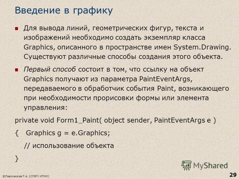 ©Павловская Т.А. (СПбГУ ИТМО) 29 Введение в графику Для вывода линий, геометрических фигур, текста и изображений необходимо создать экземпляр класса Graphics, описанного в пространстве имен System.Drawing. Существуют различные способы создания этого