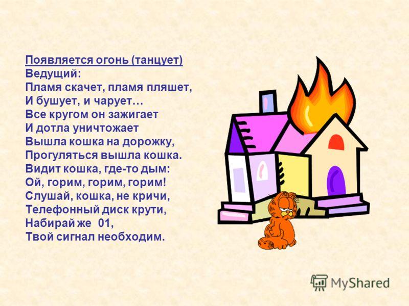 Появляется огонь (танцует) Ведущий: Пламя скачет, пламя пляшет, И бушует, и чарует… Все кругом он зажигает И дотла уничтожает Вышла кошка на дорожку, Прогуляться вышла кошка. Видит кошка, где-то дым: Ой, горим, горим, горим! Слушай, кошка, не кричи,