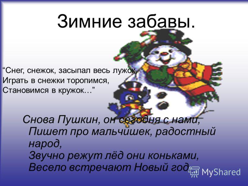 Зимние забавы. Снова Пушкин, он сегодня с нами, Пишет про мальчишек, радостный народ, Звучно режут лёд они коньками, Весело встречают Новый год. Снег, снежок, засыпал весь лужок, Играть в снежки торопимся, Становимся в кружок…