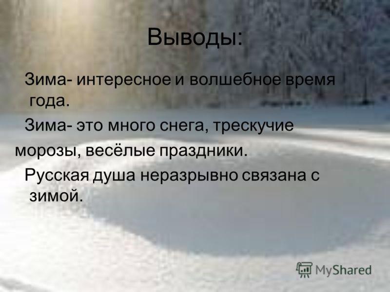 Выводы: Зима- интересное и волшебное время года. Зима- это много снега, трескучие морозы, весёлые праздники. Русская душа неразрывно связана с зимой.