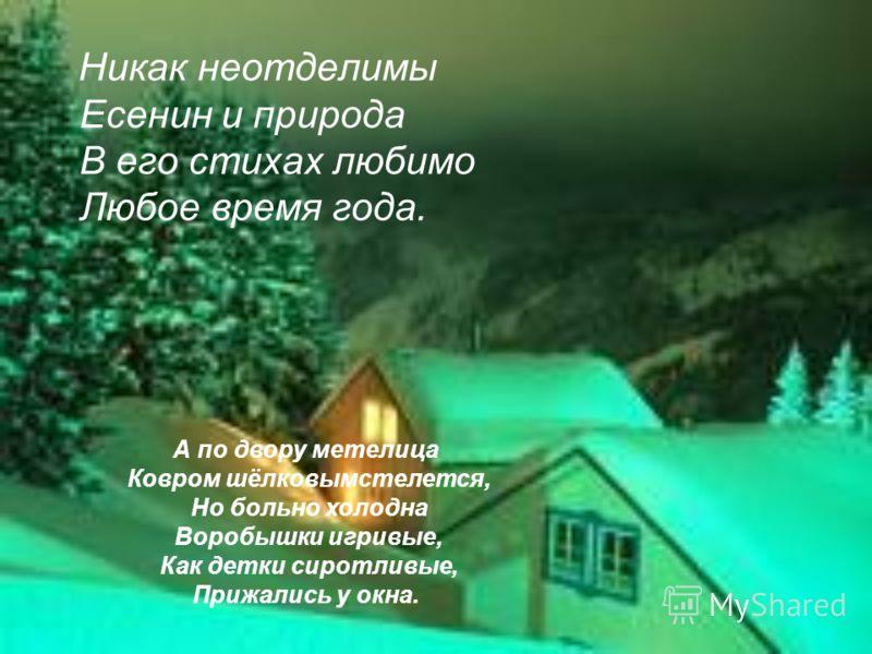 Никак неотделимы Есенин и природа В его стихах любимо Любое время года. А по двору метелица Ковром шёлковымстелется, Но больно холодна Воробышки игривые, Как детки сиротливые, Прижались у окна.