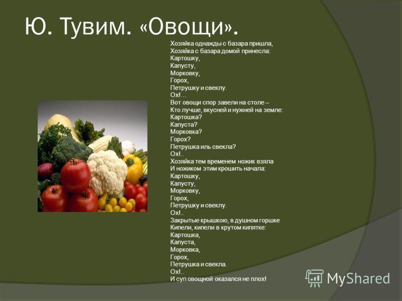 Ю. Тувим. «Овощи». Хозяйка однажды с базара пришла, Хозяйка с базара домой принесла: Картошку, Капусту, Морковку, Горох, Петрушку и свеклу. Ох!… Вот овощи спор завели на столе – Кто лучше, вкусней и нужней на земле: Картошка? Капуста? Морковка? Горох