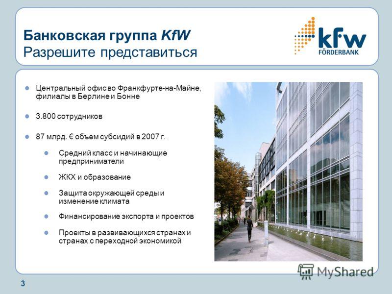 3 Банковская группа KfW Разрешите представиться Центральный офис во Франкфурте-на-Майне, филиалы в Берлине и Бонне 3.800 сотрудников 87 млрд. объем субсидий в 2007 г. Средний класс и начинающие предприниматели ЖКХ и образование Защита окружающей сред