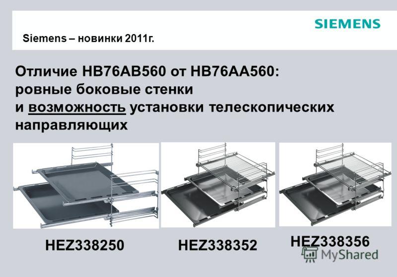 Отличие HB76AB560 от HB76AA560: ровные боковые стенки и возможность установки телескопических направляющих Siemens – новинки 2011г. HEZ338250HEZ338352 HEZ338356