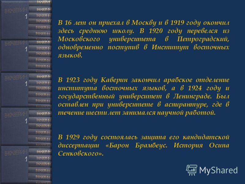 В 16 лет он приехал в Москву и в 1919 году окончил здесь среднюю школу. В 1920 году перевелся из Московского университета в Петроградский, одновременно поступив в Институт восточных языков. В 1923 году Каверин закончил арабское отделение института во