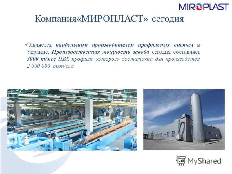 Компания«МИРОПЛАСТ» сегодня Является наибольшим производителем профильных систем в Украине. Производственная мощность завода сегодня составляет 3000 т/мес ПВХ профиля, которого достаточно для производства 2 000 000 окон/год