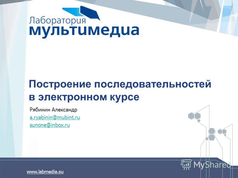www.labmedia.su Построение последовательностей в электронном курсе Рябинин Александр a.ryabinin@mubint.ru sunone@inbox.ru