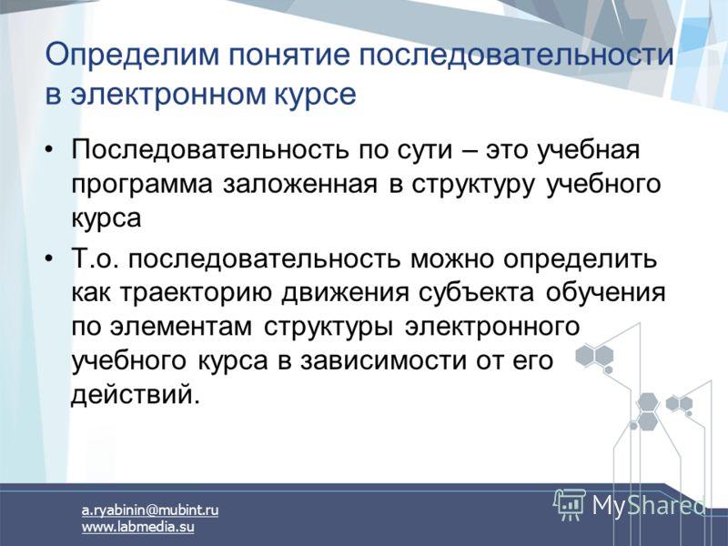 a.ryabinin@mubint.ru www.labmedia.su Определим понятие последовательности в электронном курсе Последовательность по сути – это учебная программа заложенная в структуру учебного курса Т.о. последовательность можно определить как траекторию движения су
