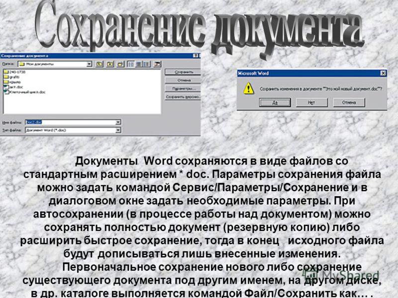 Документы Word сохраняются в виде файлов со стандартным расширением * doc. Параметры сохранения файла можно задать командой Сервис/Параметры/Сохранение и в диалоговом окне задать необходимые параметры. При автосохранении (в процессе работы над докуме