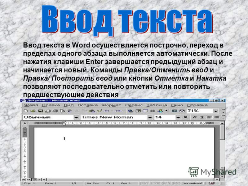 Ввод текста в Word осуществляется построчно, переход в пределах одного абзаца выполняется автоматически. После нажатия клавиши Enter завершается предыдущий абзац и начинается новый. Команды Правка/Отменить ввод и Правка/ Повторить ввод или кнопки Отм