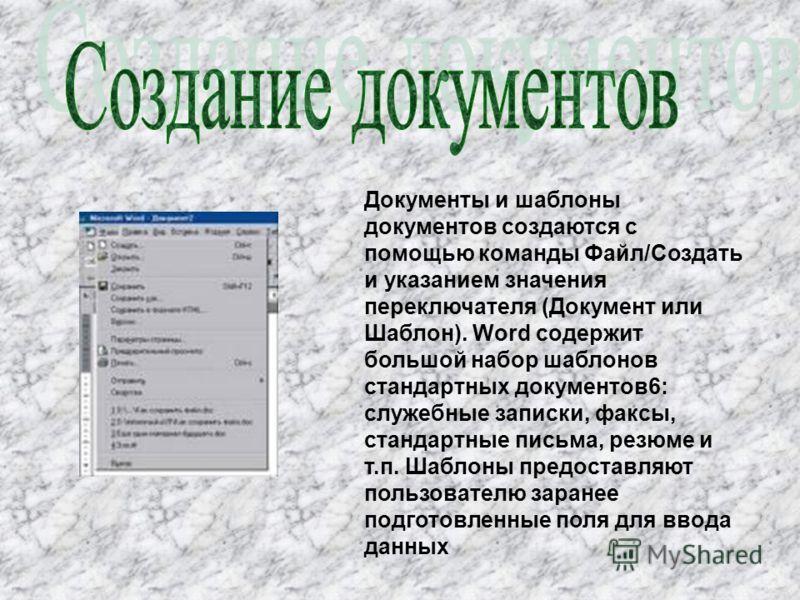 Документы и шаблоны документов создаются с помощью команды Файл/Создать и указанием значения переключателя (Документ или Шаблон). Word содержит большой набор шаблонов стандартных документов6: служебные записки, факсы, стандартные письма, резюме и т.п