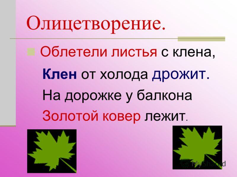 Олицетворение. Облетели листья с клена, Клен от холода дрожит. На дорожке у балкона Золотой ковер лежит.