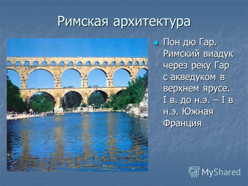 Римская архитектура Пон дю Гар. Римский виадук через реку Гар с акведуком в верхнем ярусе. I в. до н.э. – I в н.э. Южная Франция Пон дю Гар. Римский виадук через реку Гар с акведуком в верхнем ярусе. I в. до н.э. – I в н.э. Южная Франция