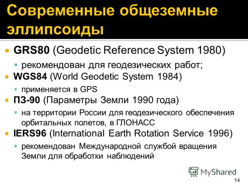 GRS80 (Geodetic Reference System 1980) рекомендован для геодезических работ; WGS84 (World Geodetic System 1984) применяется в GPS ПЗ-90 (Параметры Земли 1990 года) на территории России для геодезического обеспечения орбитальных полетов, в ГЛОНАСС IER