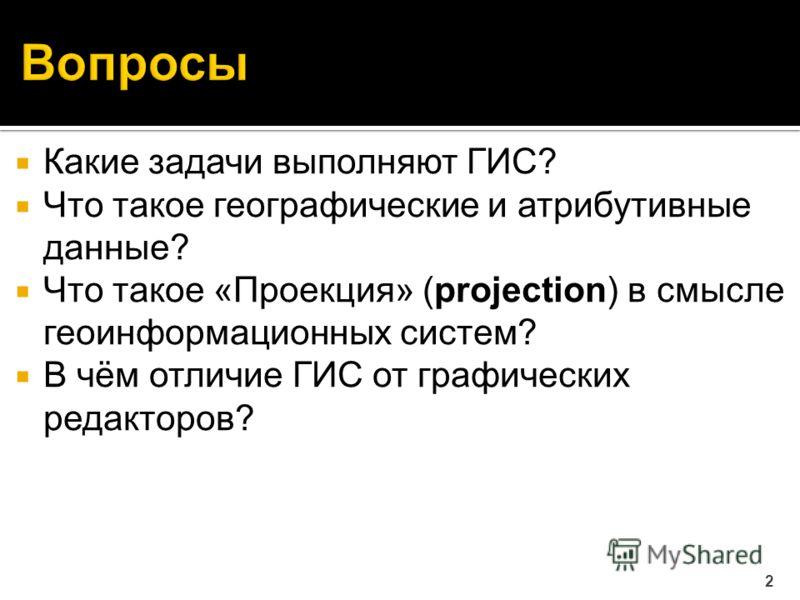 Какие задачи выполняют ГИС? Что такое географические и атрибутивные данные? Что такое «Проекция» (projection) в смысле геоинформационных систем? В чём отличие ГИС от графических редакторов? 2
