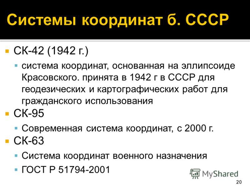 СК-42 (1942 г.) система координат, основанная на эллипсоиде Красовского. принята в 1942 г в СССР для геодезических и картографических работ для гражданского использования СК-95 Современная система координат, с 2000 г. СК-63 Система координат военного
