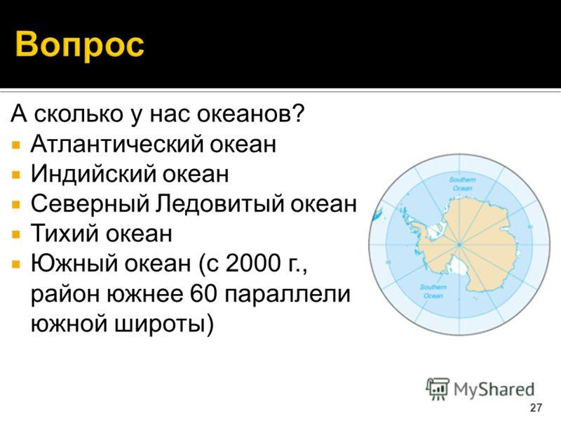 А сколько у нас океанов? Атлантический океан Индийский океан Северный Ледовитый океан Тихий океан Южный океан (c 2000 г., район южнее 60 параллели южной широты) 27