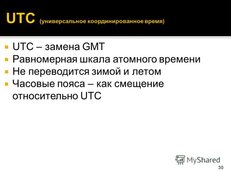 UTC – замена GMT Равномерная шкала атомного времени Не переводится зимой и летом Часовые пояса – как смещение относительно UTC 30