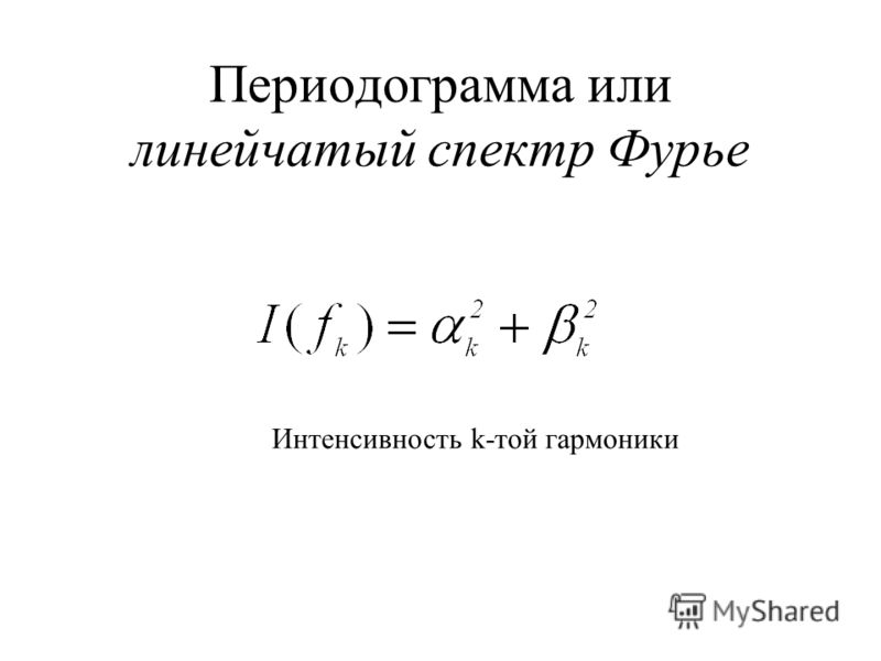 Периодограмма или линейчатый спектр Фурье Интенсивность k-той гармоники