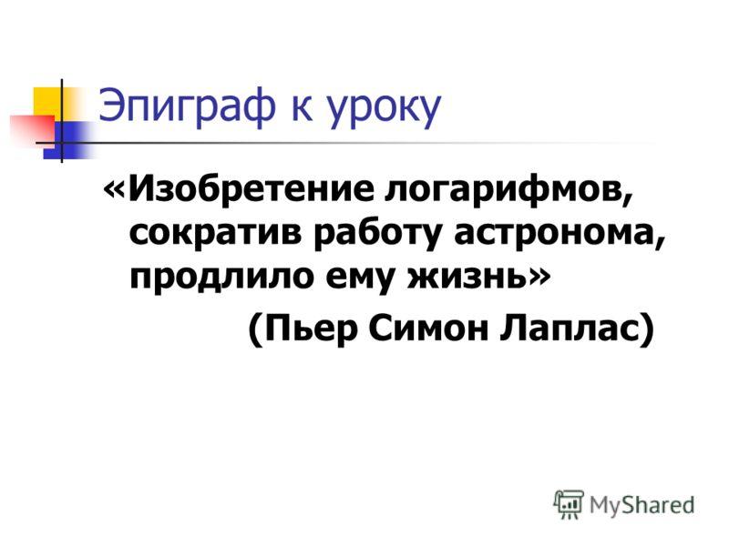 Эпиграф к уроку «Изобретение логарифмов, сократив работу астронома, продлило ему жизнь» (Пьер Симон Лаплас)