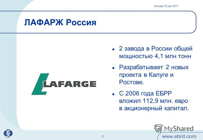 Москва 19 мая 2011 15 ЛАФАРЖ Россия 2 завода в России общей мощностью 4,1 млн тонн Разрабатывает 2 новых проекта в Калуге и Ростове. С 2006 года ЕБРР вложил 112,9 млн. евро в акционерный капитал.