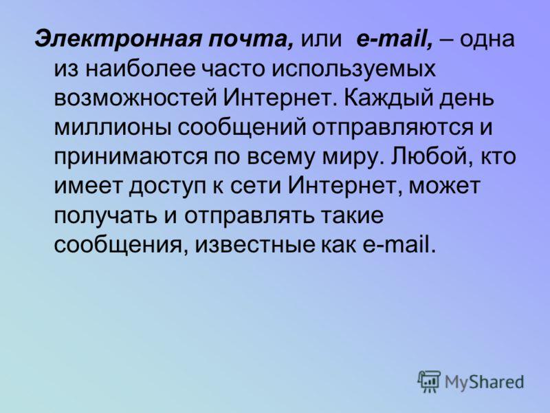 Электронная почта, или e-mail, – одна из наиболее часто используемых возможностей Интернет. Каждый день миллионы сообщений отправляются и принимаются по всему миру. Любой, кто имеет доступ к сети Интернет, может получать и отправлять такие сообщения,