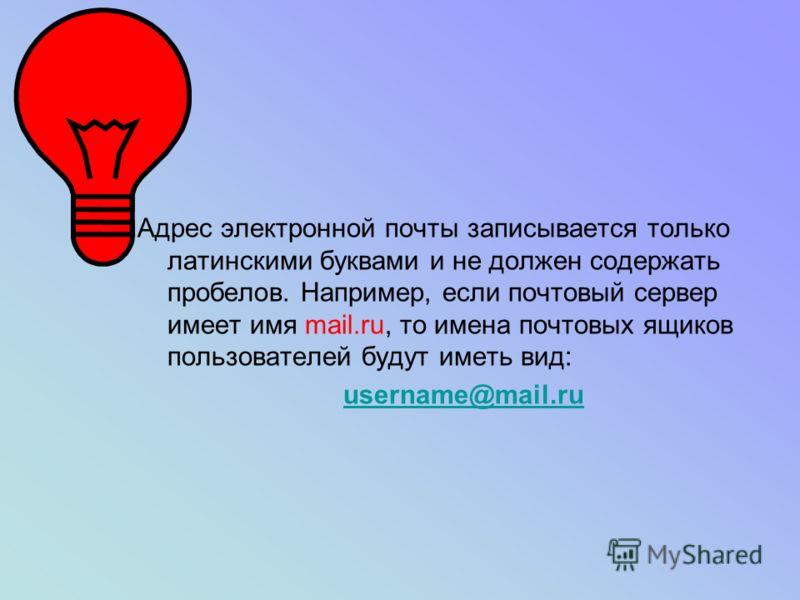 Адрес электронной почты записывается только латинскими буквами и не должен содержать пробелов. Например, если почтовый сервер имеет имя mail.ru, то имена почтовых ящиков пользователей будут иметь вид: username@mail.ru