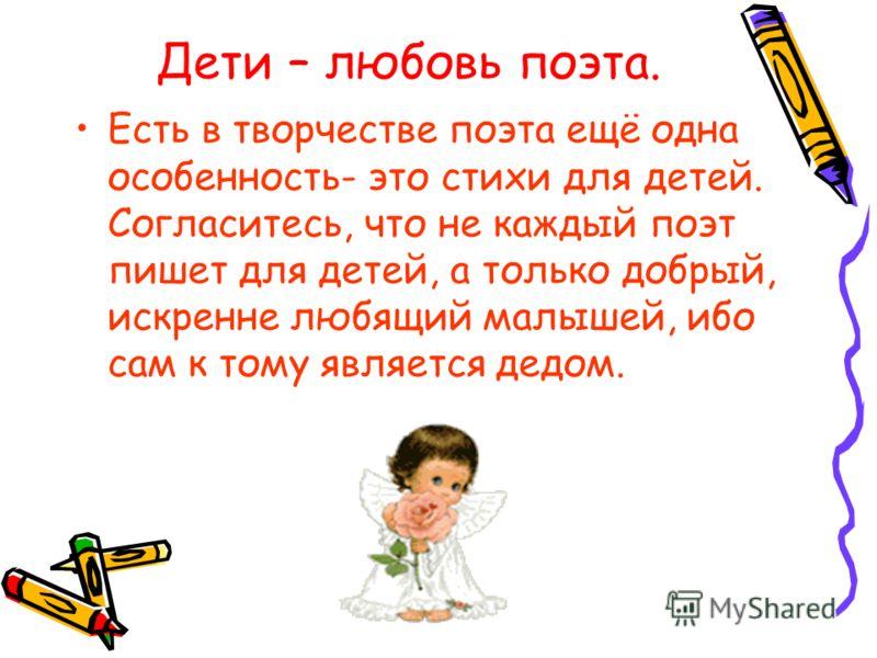 Дети – любовь поэта. Есть в творчестве поэта ещё одна особенность- это стихи для детей. Согласитесь, что не каждый поэт пишет для детей, а только добрый, искренне любящий малышей, ибо сам к тому является дедом.