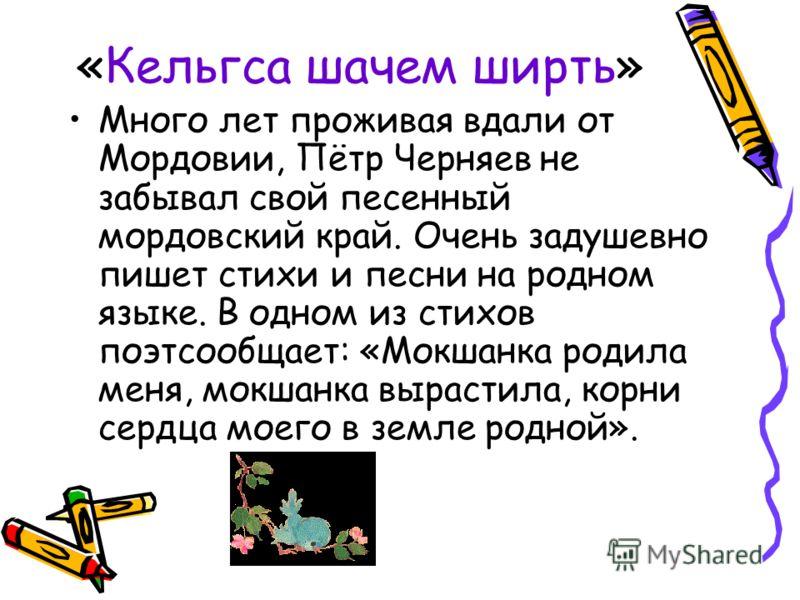«Кельгса шачем ширть» Много лет проживая вдали от Мордовии, Пётр Черняев не забывал свой песенный мордовский край. Очень задушевно пишет стихи и песни на родном языке. В одном из стихов поэтсообщает: «Мокшанка родила меня, мокшанка вырастила, корни с