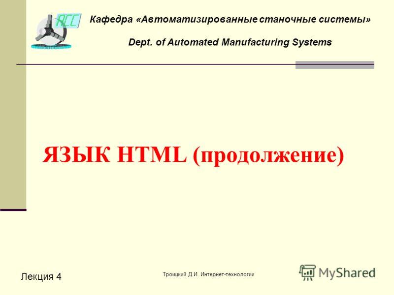 Троицкий Д.И. Интернет-технологии1 ЯЗЫК HTML (продолжение) Лекция 4 Кафедра «Автоматизированные станочные системы» Dept. of Automated Manufacturing Systems