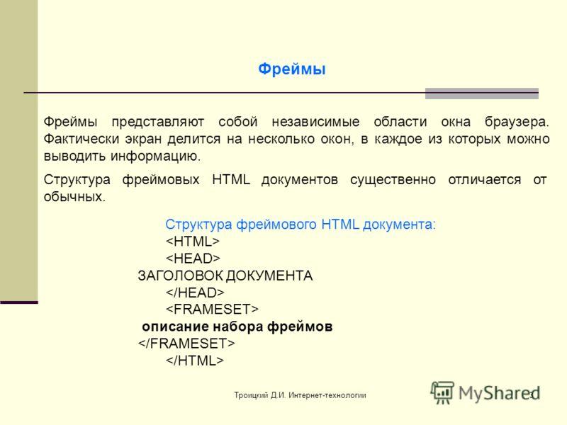 Троицкий Д.И. Интернет-технологии3 Фреймы Структура фреймовых HTML документов существенно отличается от обычных. Структура фреймового HTML документа: ЗАГОЛОВОК ДОКУМЕНТА описание набора фреймов Фреймы представляют собой независимые области окна брауз