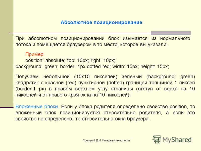 Троицкий Д.И. Интернет-технологии9 Абсолютное позиционирование. При абсолютном позиционировании блок изымается из нормального потока и помещается браузером в то место, которое вы указали. Пример: position: absolute; top: 10px; right: 10px; background