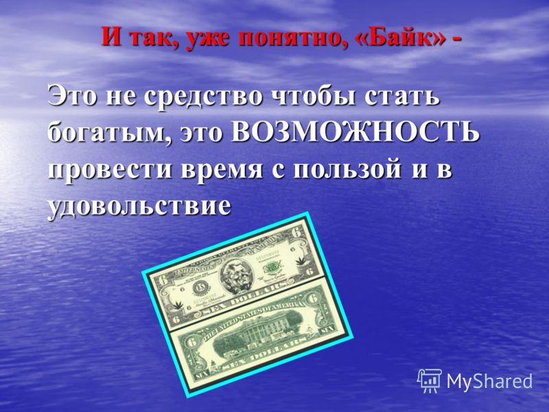 И так, уже понятно, «Байк» - Это не средство чтобы стать богатым, это ВОЗМОЖНОСТЬ провести время с пользой и в удовольствие