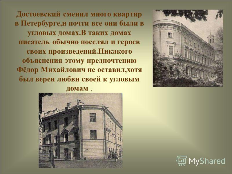 Достоевский сменил много квартир в Петербурге,и почти все они были в угловых домах.В таких домах писатель обычно поселял и героев своих произведений.Никакого объяснения этому предпочтению Фёдор Михайлович не оставил,хотя был верен любви своей к углов