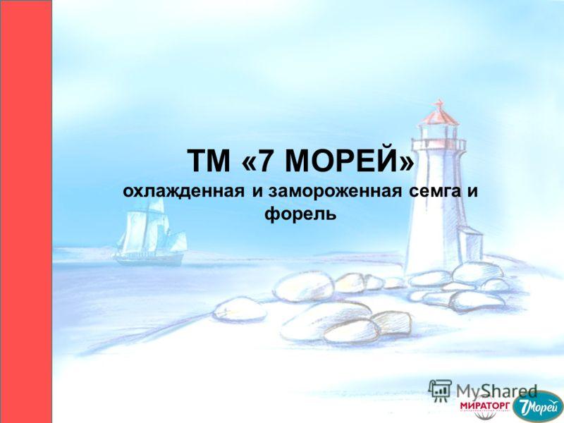 ТМ «7 МОРЕЙ» охлажденная и замороженная семга и форель